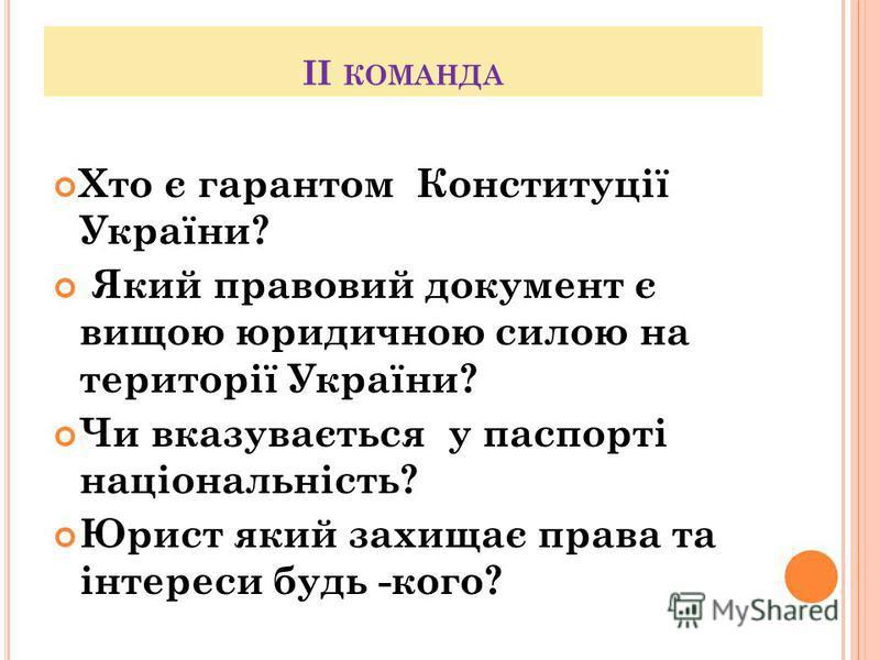 ІІ КОМАНДА Хто є гарантом Конституції України? Який правовий документ є вищою юридичною силою на території України? Чи вказувається у паспорті національність? Юрист який захищає права та інтереси будь -кого?