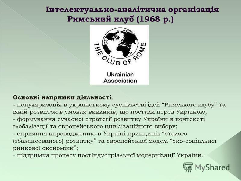 Інтелектуально-аналітична організація Римський клуб (1968 р.) Основні напрямки діяльності : - популяризація в українському суспільстві ідей Римського клубу та їхній розвиток в умовах викликів, що постали перед Україною; - формування сучасної стратегі