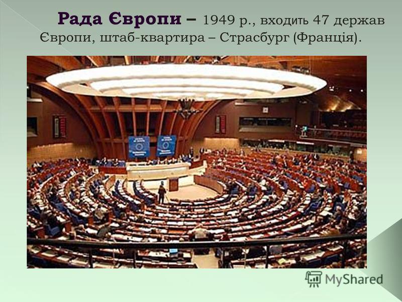 Рада Європи – 1949 р., вход ить 47 держав Європи, штаб-квартира – Страсбург (Франція).