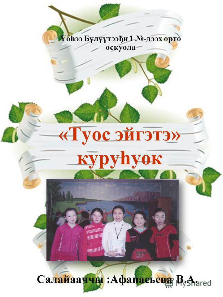 «Туос эйгэтэ» куруhуок Салайааччы :Афанасьева В.А. Үөһээ Бүлүүтээђи 1 -дээх орто оскуола