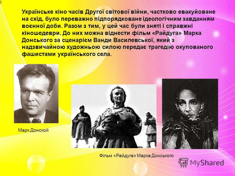 Українське кіно часів Другої світової війни, частково евакуйоване на схід, було переважно підпорядковане ідеологічним завданням воєнної доби. Разом з тим, у цей час були зняті і справжні кіношедеври. До них можна віднести фільм «Райдуга» Марка Донськ