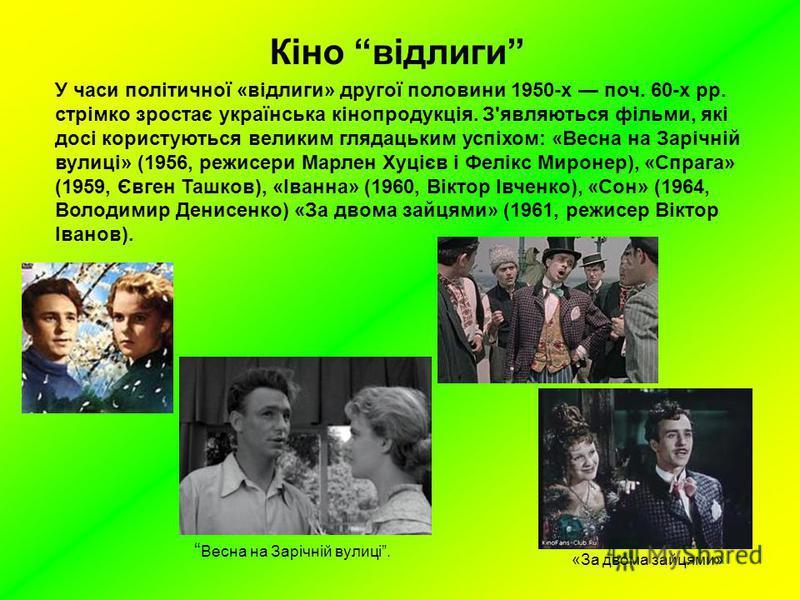 Кіно відлиги У часи політичної «відлиги» другої половини 1950-х поч. 60-х рр. стрімко зростає українська кінопродукція. З'являються фільми, які досі користуються великим глядацьким успіхом: «Весна на Зарічній вулиці» (1956, режисери Марлен Хуцієв і Ф
