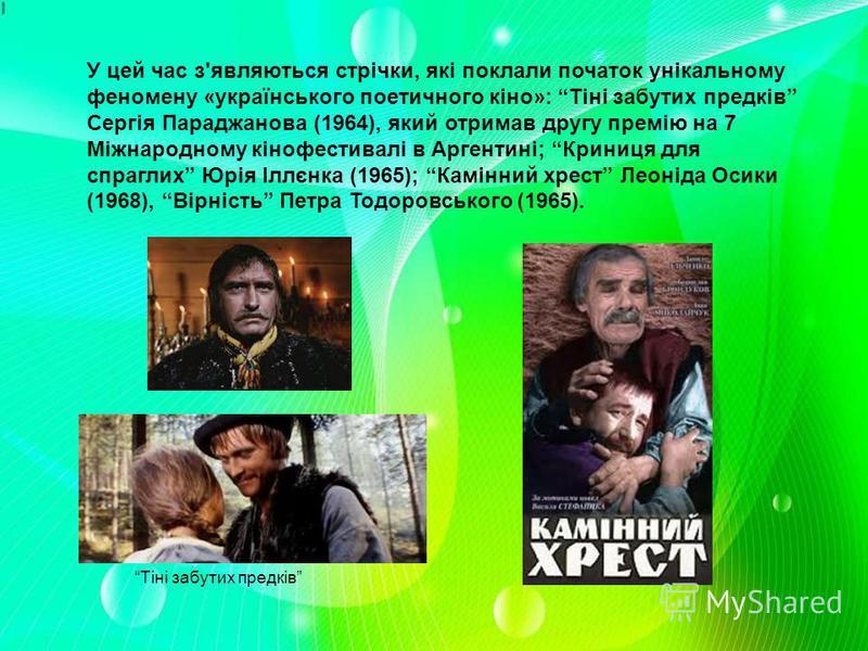 У цей час з'являються стрічки, які поклали початок унікальному феномену «українського поетичного кіно»: Тіні забутих предків Сергія Параджанова (1964), який отримав другу премію на 7 Міжнародному кінофестивалі в Аргентині; Криниця для спраглих Юрія І