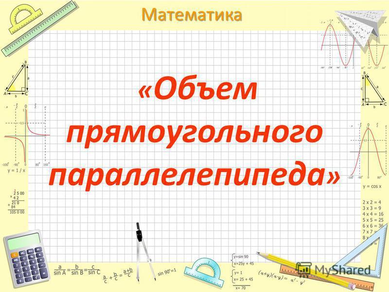 Математика « Объем прямоугольного параллелепипеда »