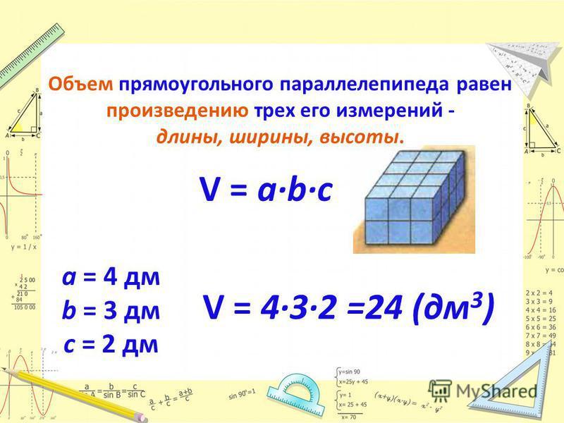 Объем прямоугольного параллелепипеда равен произведению трех его измерений - длины, ширины, высоты. V = abc V = 432 =24 (дм 3 ) a = 4 дм b = 3 дм c = 2 дм