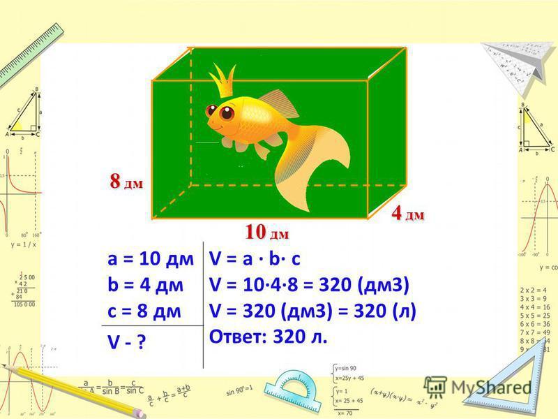 10 дм 8 дм 4 дм а = 10 дм b = 4 дм с = 8 дм V = a · b c V = 1048 = 320 (дм 3) V = 320 (дм 3) = 320 (л) Ответ: 320 л. V - ?