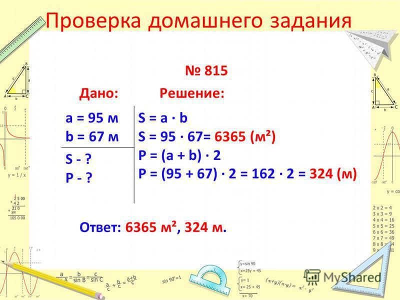 Проверка домашнего задания 815 Дано:Решение: Ответ: 6365 м², 324 м. а = 95 м b = 67 м S = a · b S = 95 67= 6365 (м²) P = (a + b) 2 P = (95 + 67) 2 = 162 2 = 324 (м) S - ? P - ?