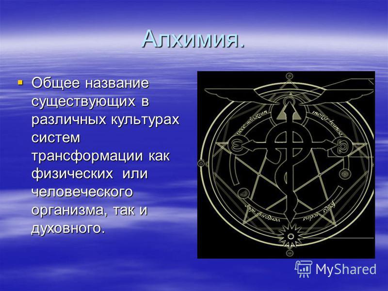 Алхимия. Общее название существующих в различных культурах систем трансформации как физических или человеческого организма, так и духовного. Общее название существующих в различных культурах систем трансформации как физических или человеческого орган