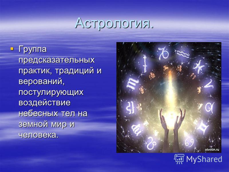 Астрология. Группа предсказательных практик, традиций и верований, постулирующих воздействие небесных тел на земной мир и человека. Группа предсказательных практик, традиций и верований, постулирующих воздействие небесных тел на земной мир и человека
