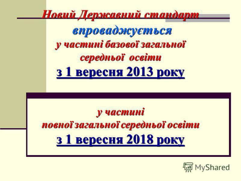 Новий Державний стандарт впроваджується впроваджується у частині базової загальної середньої освіти з 1 вересня 2013 року у частині повної загальної середньоїосвіти повної загальної середньої освіти з 1 вересня 2018 року