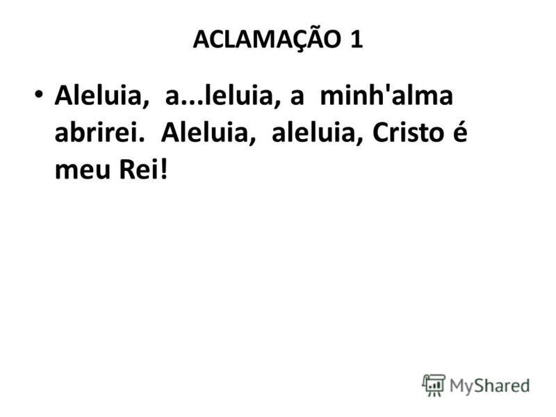ACLAMAÇÃO 1 Aleluia, a...leluia, a minh'alma abrirei. Aleluia, aleluia, Cristo é meu Rei!
