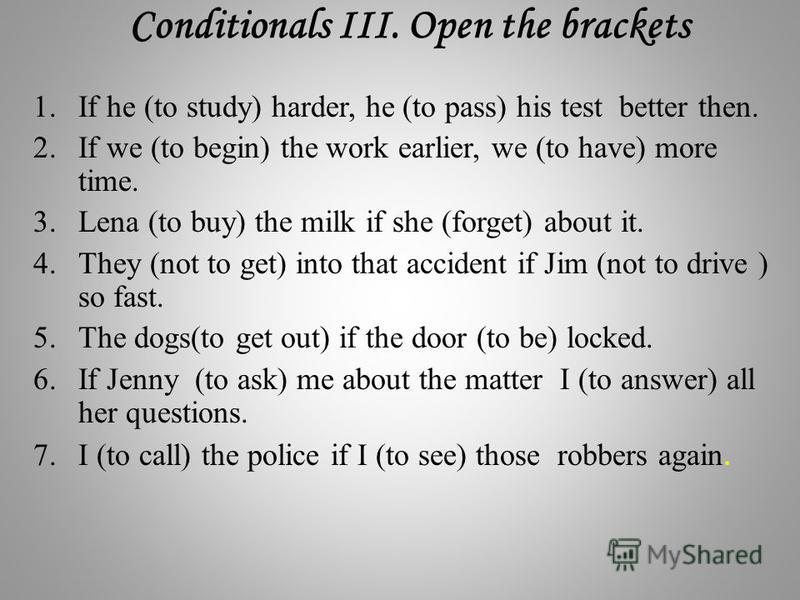 1. If he (to study) harder, he (to pass) his test better then. 2. If we (to begin) the work earlier, we (to have) more time. 3. Lena (to buy) the milk if she (forget) about it. 4. They (not to get) into that accident if Jim (not to drive ) so fast. 5
