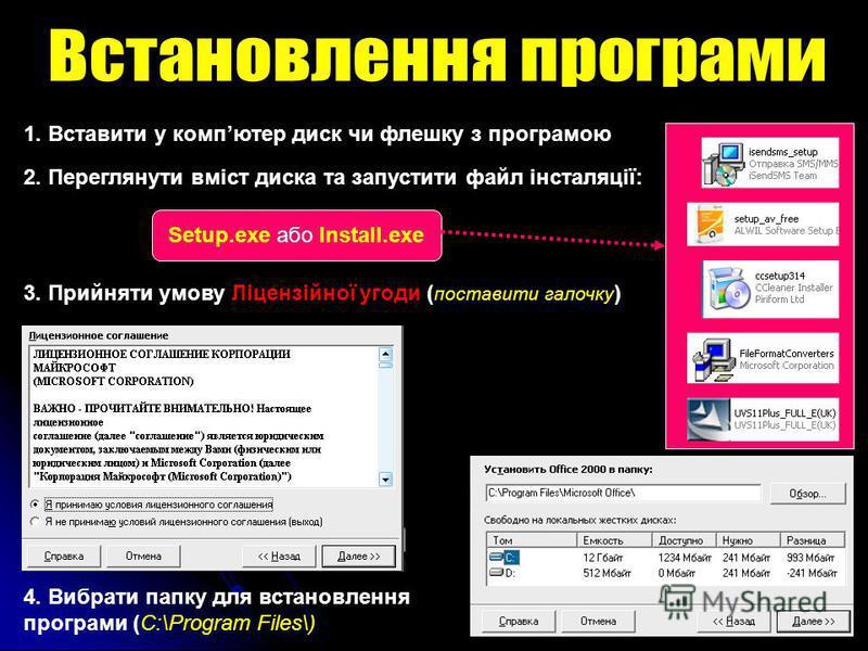 1. Вставити у компютер диск чи флешку з програмою 2. Переглянути вміст диска та запустити файл інсталяції: Setup.exe або Install.exe 3. Прийняти умову Ліцензійної угоди ( поставити галочку ) 4. Вибрати папку для встановлення програми (C:\Program File
