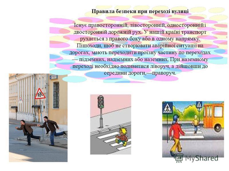 . Правила безпеки при переході вулиці Існує правосторонній, лівосторонній, односторонній і двосторонній дорожній рух. У нашій країні транспорт рухається з правого боку або в одному напрямку. Пішоходи, щоб не створювати аварійної ситуації на дорогах,