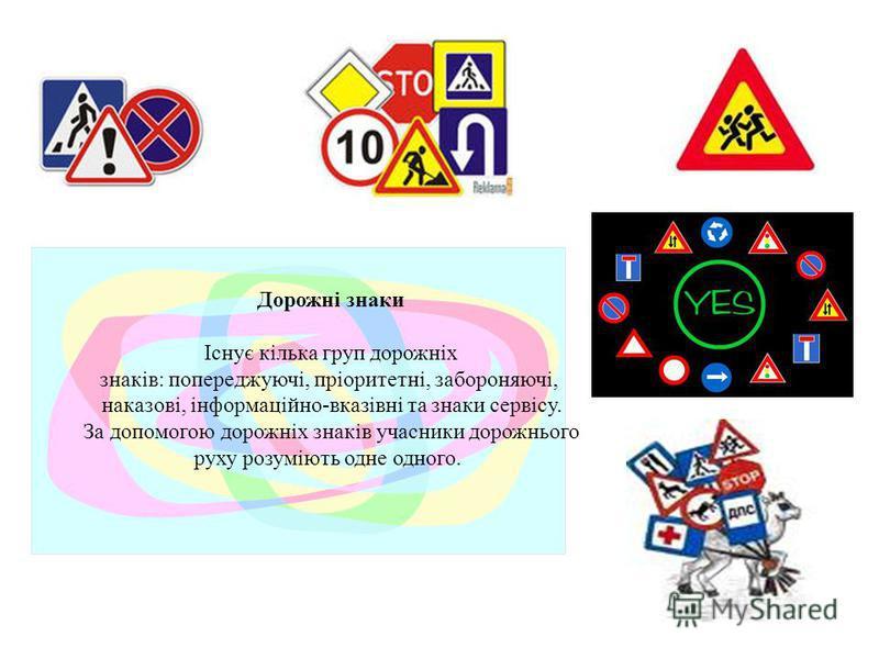 Дорожні знаки Існує кілька груп дорожніх знаків: попереджуючі, пріоритетні, забороняючі, наказові, інформаційно-вказівні та знаки сервісу. За допомогою дорожніх знаків учасники дорожнього руху розуміють одне одного.