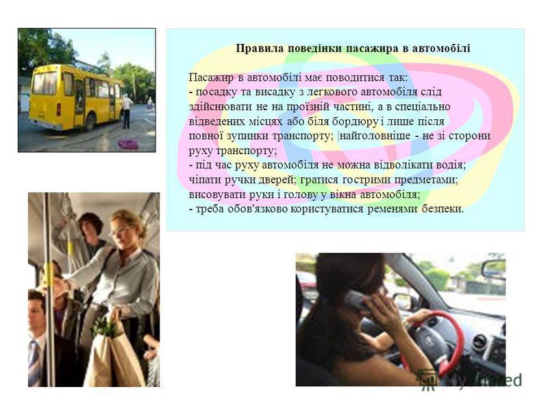 Правила поведінки пасажира в автомобілі Пасажир в автомобілі має поводитися так: - посадку та висадку з легкового автомобіля слід здійснювати не на проїзній частині, а в спеціально відведених місцях або біля бордюру і лише після повної зупинки трансп