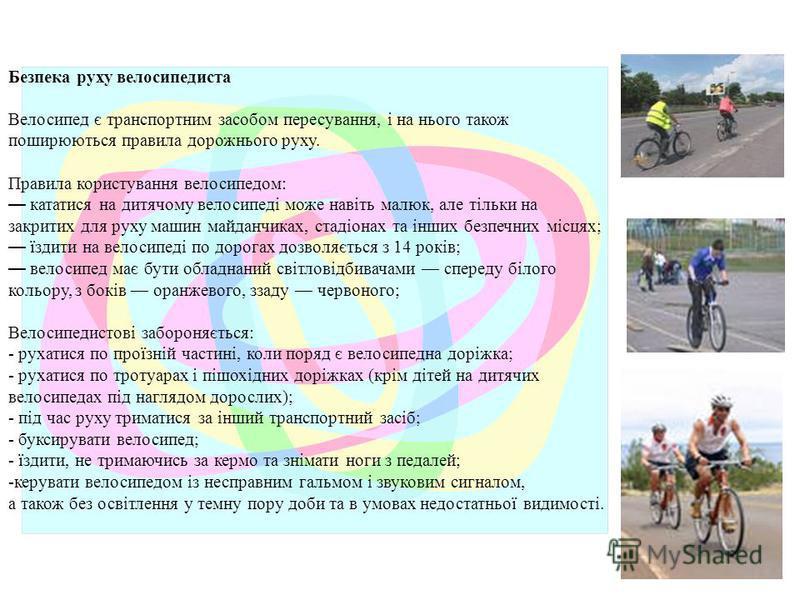 Безпека руху велосипедиста Велосипед є транспортним засобом пересування, і на нього також поширюються правила дорожнього руху. Правила користування велосипедом: кататися на дитячому велосипеді може навіть малюк, але тільки на закритих для руху машин