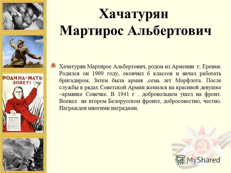 Хачатурян Мартирос Альбертович Хачатурян Мартирос Альбертович, родом из Армении г. Ереван. Родился он 1909 году, окончил 6 классов и начал работать бригадиром. Затем была армия,семь лет Морфлота. После службы в рядах Советской Армии женился на красив