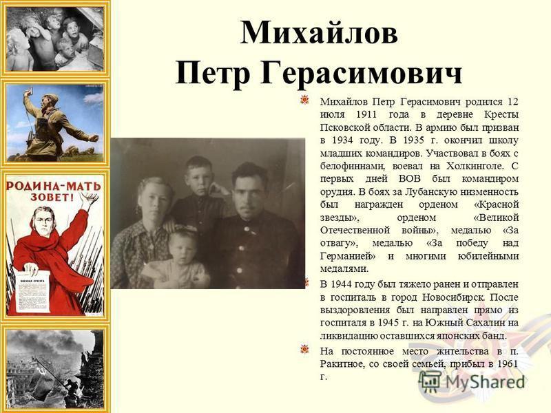 Михайлов Петр Герасимович Михайлов Петр Герасимович родился 12 июля 1911 года в деревне Кресты Псковской области. В армию был призван в 1934 году. В 1935 г. окончил школу младших командиров. Участвовал в боях с белофиннами, воевал на Холкинголе. С пе