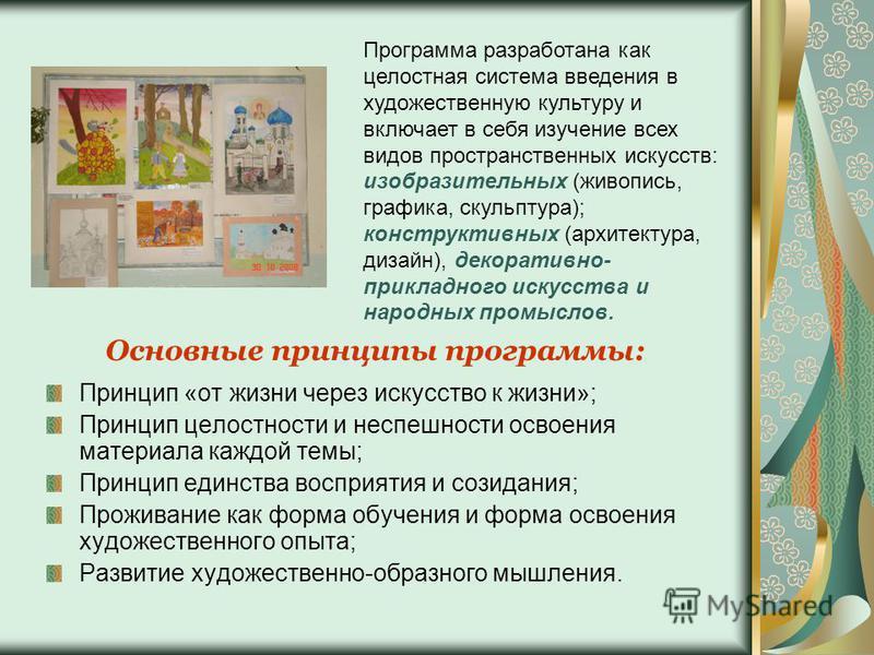 Программа разработана как целостная система введения в художественную культуру и включает в себя изучение всех видов пространственных искусств: изобразительных (живопись, графика, скульптура); конструктивных (архитектура, дизайн), декоративно- прикла