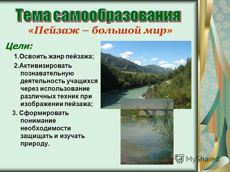 «Пейзаж – большой мир» Цели: 1. Освоить жанр пейзажа; 2. Активизировать познавательную деятельность учащихся через использование различных техник при изображении пейзажа; 3. Сформировать понимание необходимости защищать и изучать природу.