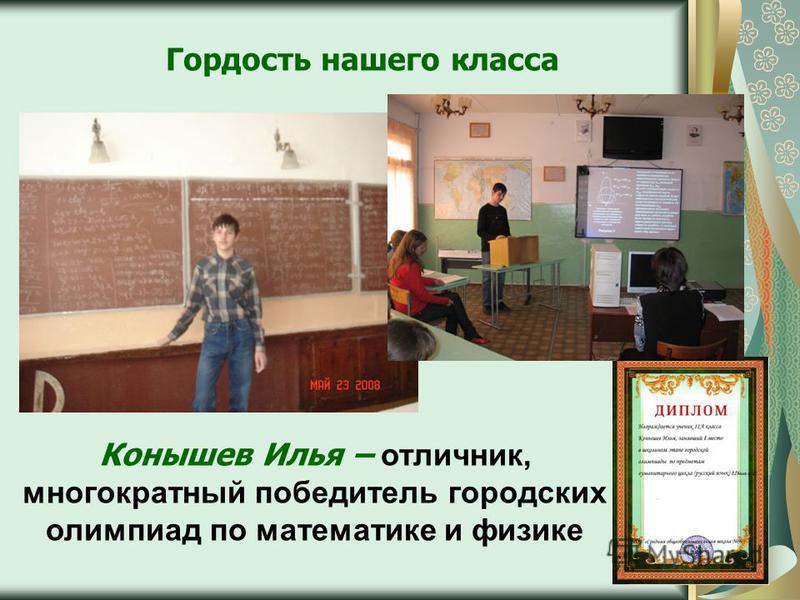 Конышев Илья – отличник, многократный победитель городских олимпиад по математике и физике Гордость нашего класса