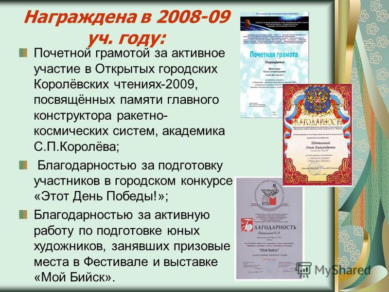 Награждена в 2008-09 уч. году: Почетной грамотой за активное участие в Открытых городских Королёвских чтениях-2009, посвящённых памяти главного конструктора ракетно- космических систем, академика С.П.Королёва; Благодарностью за подготовку участников