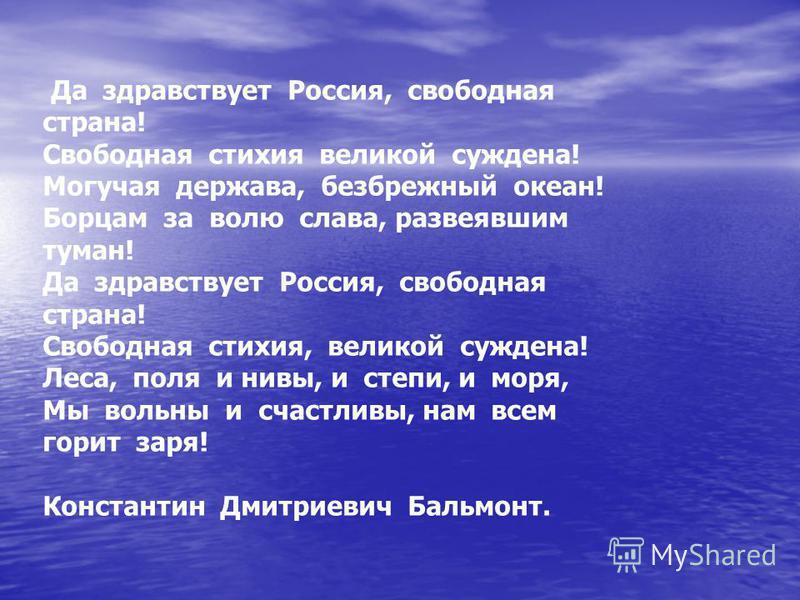 Да здравствует Россия, свободная страна! Свободная стихия великой суждена! Могучая держава, безбрежный океан! Борцам за волю слава, развеявшим туман! Да здравствует Россия, свободная страна! Свободная стихия, великой суждена! Леса, поля и нивы, и сте