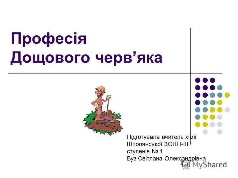 Професія Дощового червяка Підготувала вчитель хімії Шполянської ЗОШ І-ІІІ ступенів 1 Буз Світлана Олександрівна