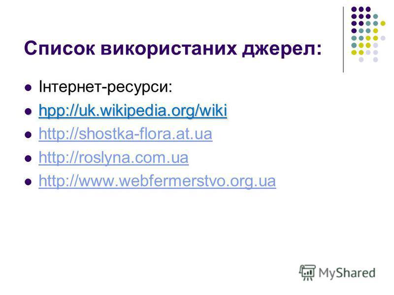 Список використаних джерел: Інтернет-ресурси: hpp://uk.wikipedia.org/wiki hpp://uk.wikipedia.org/wiki http://shostka-flora.at.ua http://roslyna.com.ua http://www.webfermerstvo.org.ua