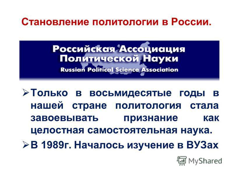 Становление политологии в России. Только в восьмидесятые годы в нашей стране политология стала завоевывать признание как целостная самостоятельная наука. В 1989 г. Началось изучение в ВУЗах