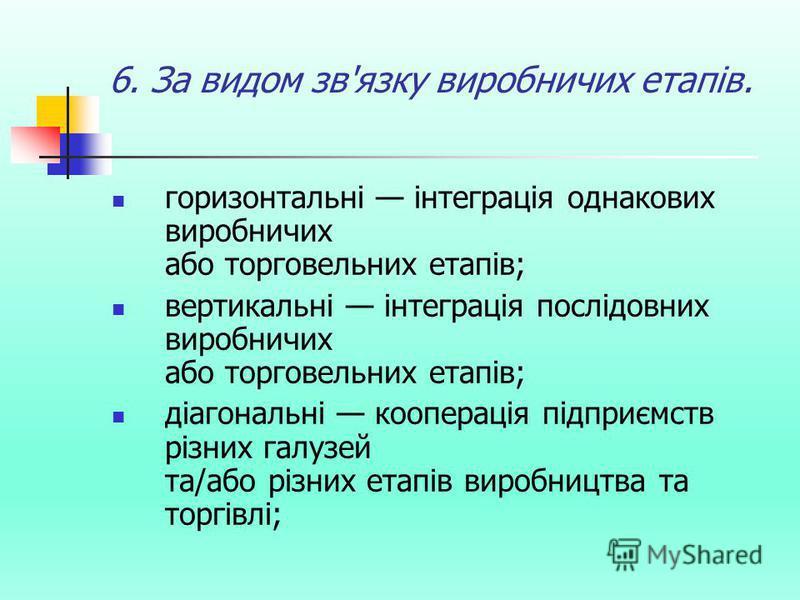 6. За видом зв'язку виробничих етапів. горизонтальні інтеграція однакових виробничих або торговельних етапів; вертикальні інтеграція послідовних виробничих або торговельних етапів; діагональні кооперація підприємств різних галузей та/або різних етапі