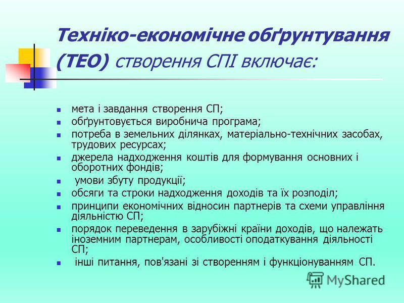 Техніко-економічне обґрунтування (ТЕО) створення СПІ включає: мета і завдання створення СП; обґрунтовується виробнича програма; потреба в земельних ділянках, матеріально-технічних засобах, трудових ресурсах; джерела надходження коштів для формування