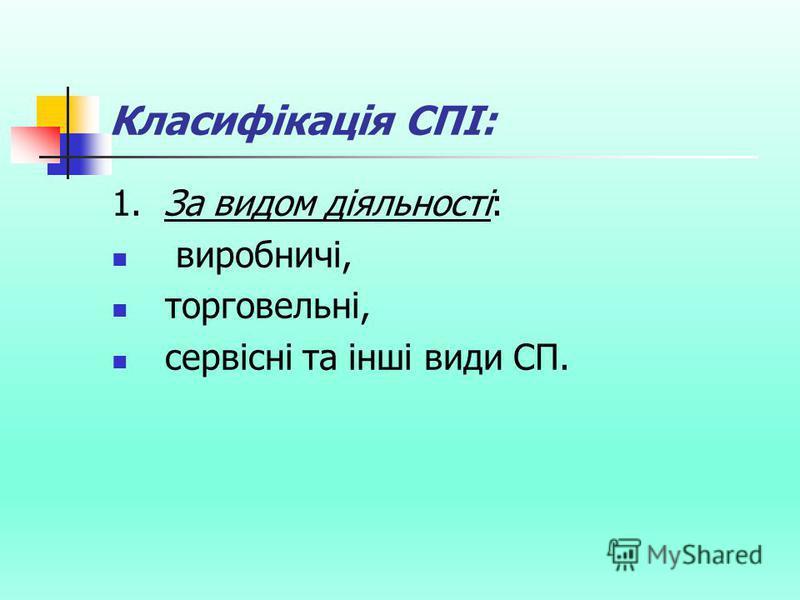 Класифікація СПІ: 1. За видом діяльності: виробничі, торговельні, сервісні та інші види СП.