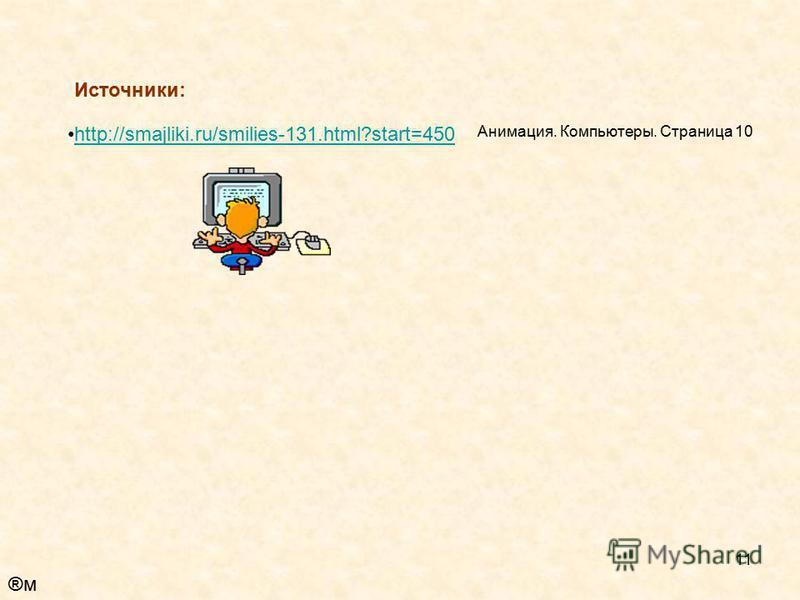 11 Источники: http://smajliki.ru/smilies-131.html?start=450 Анимация. Компьютеры. Страница 10 ®м®м