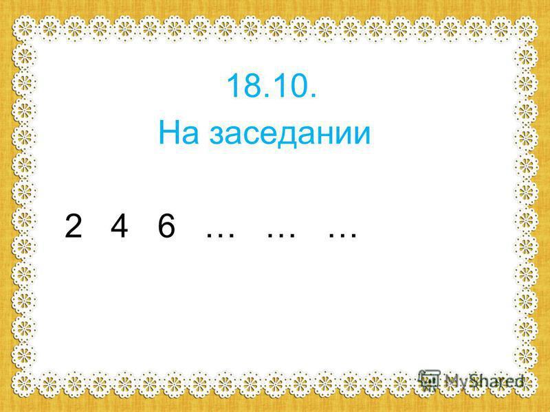 18.10. На заседании 2 4 6 … … …