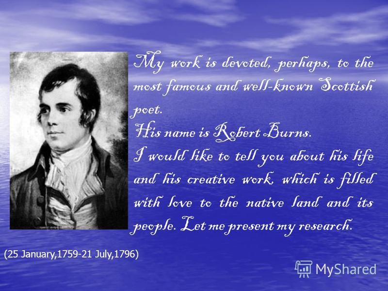 My work is devoted, perhaps, to the most famous and well-known Scottish poet. His name is Robert Burns. I would like to tell you about his life and his creative work, which is filled with love to the native land and its people. Let me present my rese