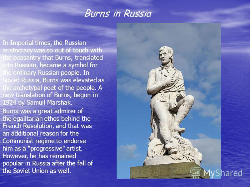 Burns in Russia In Imperial times, the Russian aristocracy was so out of touch with the peasantry that Burns, translated into Russian, became a symbol for the ordinary Russian people. In Soviet Russia, Burns was elevated as the archetypal poet of the
