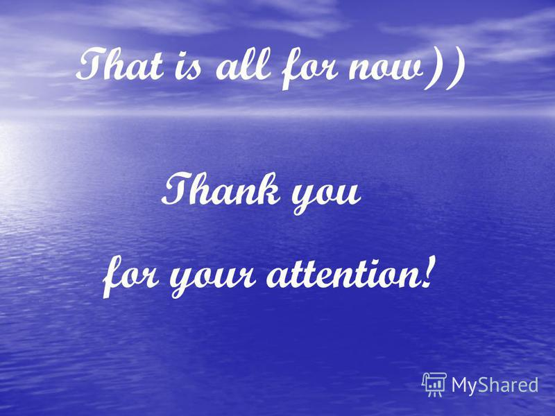 Thank you for your attention! That is all for now))