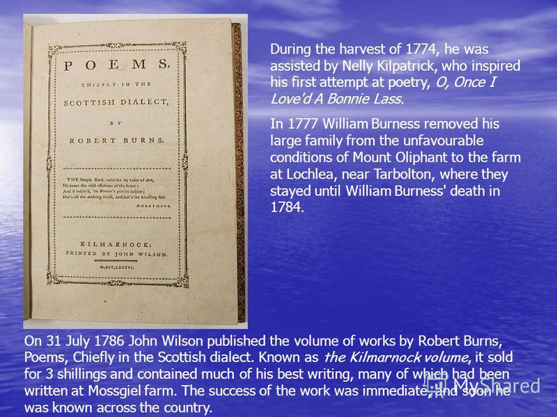 During the harvest of 1774, he was assisted by Nelly Kilpatrick, who inspired his first attempt at poetry, O, Once I Love'd A Bonnie Lass. In 1777 William Burness removed his large family from the unfavourable conditions of Mount Oliphant to the farm