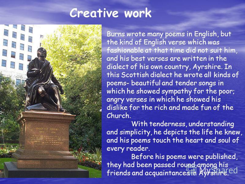 Creative work Burns wrote many poems in English, but the kind of English verse which was fashionable at that time did not suit him, and his best verses are written in the dialect of his own country, Ayrshire. In this Scottish dialect he wrote all kin