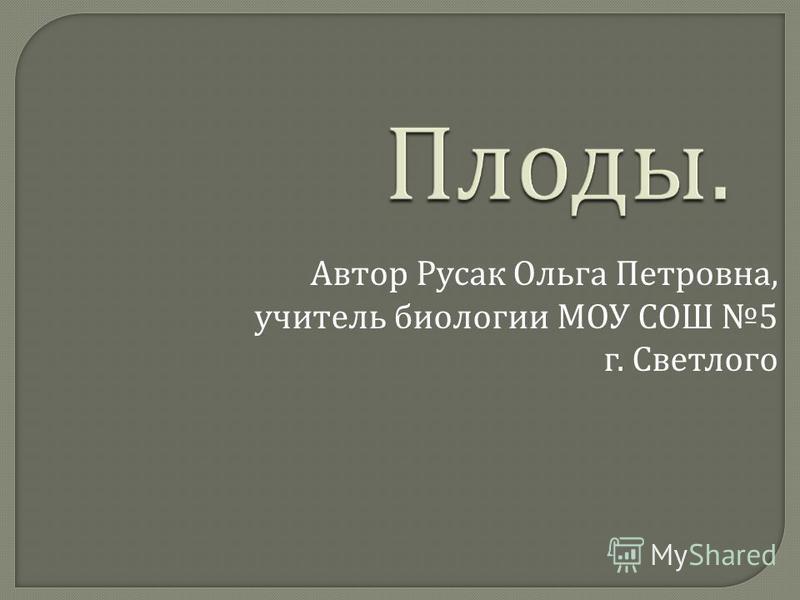 Автор Русак Ольга Петровна, учитель биологии МОУ СОШ 5 г. Светлого
