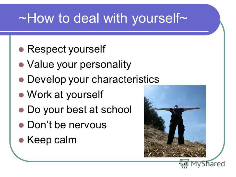 ~How to deal with yourself~ Respect yourself Value your personality Develop your characteristics Work at yourself Do your best at school Dont be nervous Keep calm