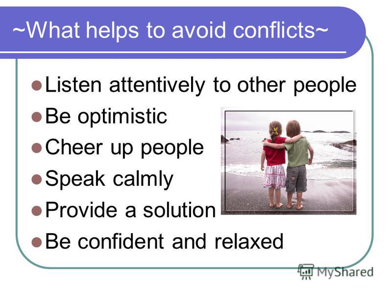 ~What helps to avoid conflicts~ Listen attentively to other people Be optimistic Cheer up people Speak calmly Provide a solution Be confident and relaxed