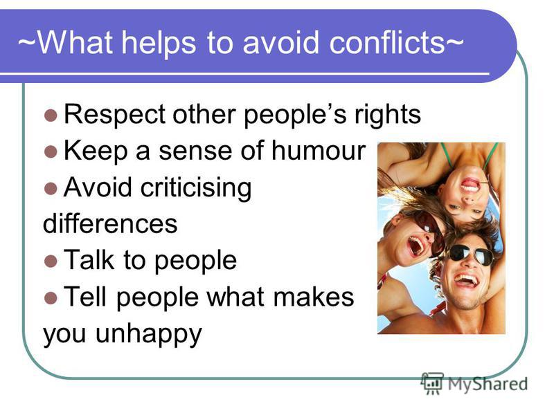 ~What helps to avoid conflicts~ Respect other peoples rights Keep a sense of humour Avoid criticising differences Talk to people Tell people what makes you unhappy