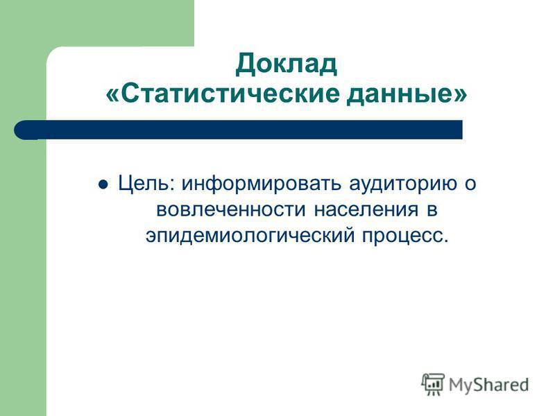 Доклад «Статистические данные» Цель: информировать аудиторию о вовлеченности населения в эпидемиологический процесс.