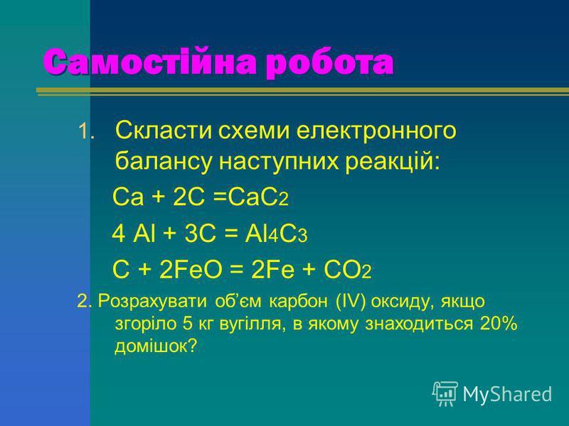 Самостійна робота 1. Скласти схеми електронного балансу наступних реакцій: Са + 2С =СаС 2 4 Аl + 3C = Al 4 C 3 C + 2FeO = 2Fe + CO 2 2. Розрахувати обєм карбон (IV) оксиду, якщо згоріло 5 кг вугілля, в якому знаходиться 20% домішок?