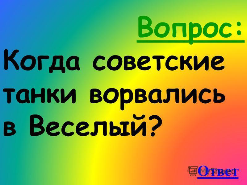Вопрос: Когда советские танки ворвались в Веселый? Ответ