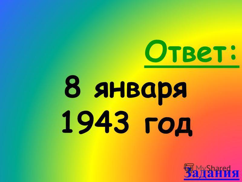 Ответ: 8 января 1943 год Задания