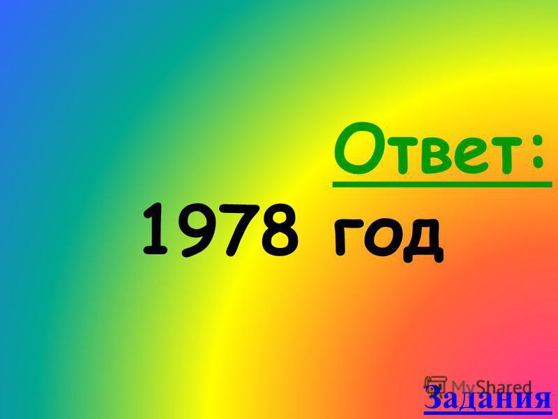Ответ: 1978 год Задания